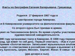 Факты из биографии Евгения Валерьевича Гришковца Родился 17 февраля 1967 год