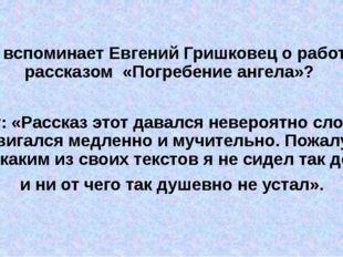 1)Что вспоминает Евгений Гришковец о работе над рассказом «Погребение ангела