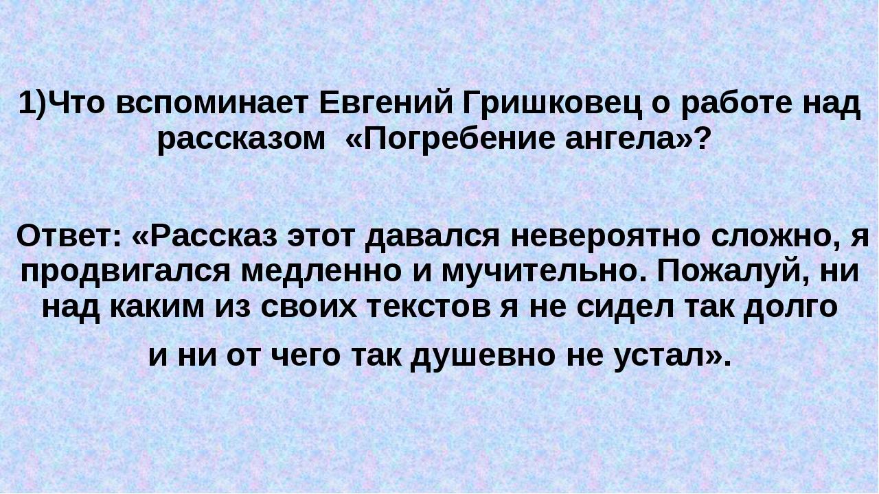 1)Что вспоминает Евгений Гришковец о работе над рассказом «Погребение ангела...