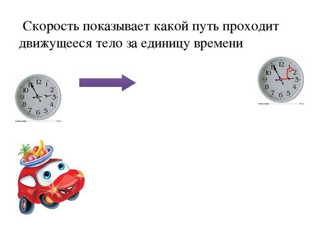 Скорость показывает какой путь проходит движущееся тело за единицу времени