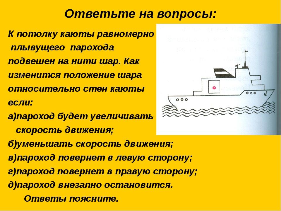 Ответьте на вопросы: К потолку каюты равномерно плывущего парохода подвешен н...