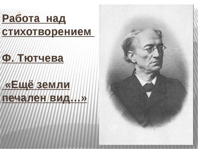 Работа над стихотворением Ф. Тютчева «Ещё земли печален вид…»
