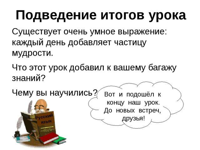 Подведение итогов урока Существует очень умное выражение: каждый день добавля...
