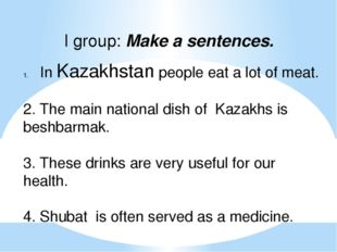 I group: Make a sentences. In Kazakhstan people eat a lot of meat. 2. The mai