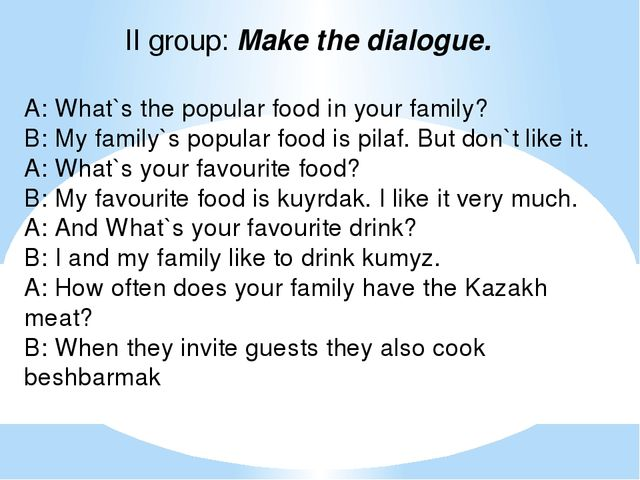 II group: Make the dialogue. А: What`s the popular food in your family? В: My...