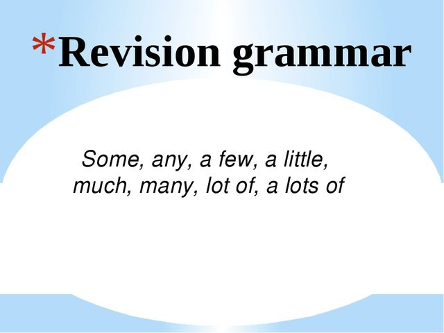 Revision grammar Some, any, a few, a little, much, many, lot of, a lots of
