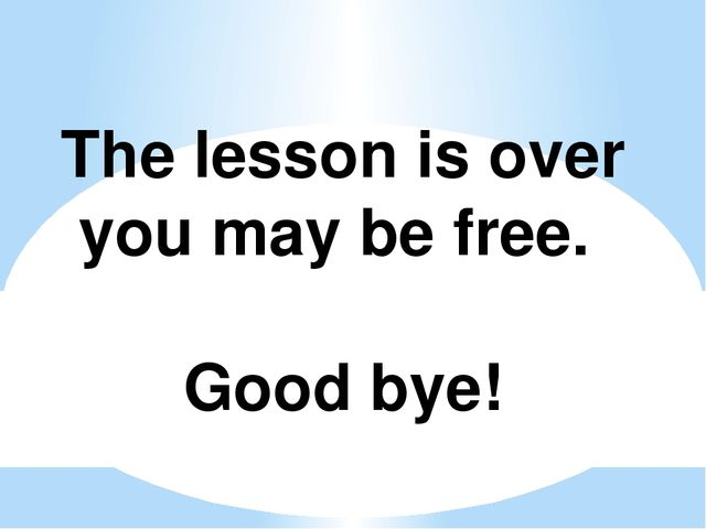 The lesson is over you may be free. Good bye!