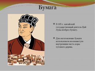 Бумага В 105 г. китайский государственный деятель Цай Лунь изобрел бумагу. Дл