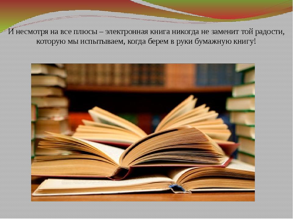 И несмотря на все плюсы – электронная книга никогда не заменит той радости, к...