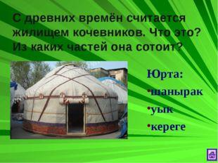 С древних времён считается жилищем кочевников. Что это? Из каких частей она с