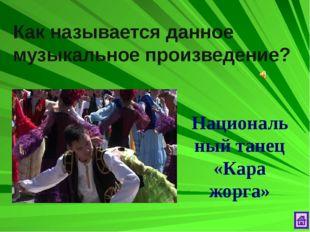 Как называется данное музыкальное произведение? Национальный танец «Кара жорга»
