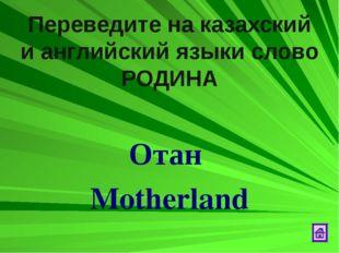 Переведите на казахский и английский языки слово РОДИНА Отан Motherland