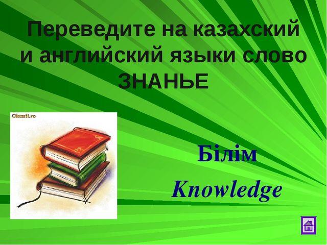 Переведите на казахский и английский языки слово ЗНАНЬЕ Бiлiм Knowledge