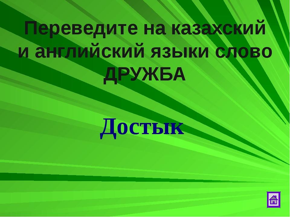 Переведите на казахский и английский языки слово ДРУЖБА Достык