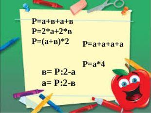Р=а+в+а+в Р=2*а+2*в Р=(а+в)*2 Р=а+а+а+а Р=а*4 в= Р:2-а а= Р:2-в