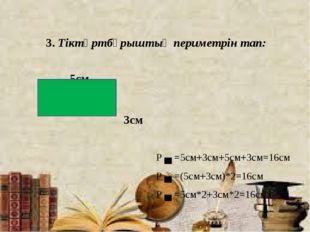 3. Тіктөртбұрыштың периметрін тап: 5см 3см Р ▄ =5см+3см+5см+3см=16см Р ▄ =(5