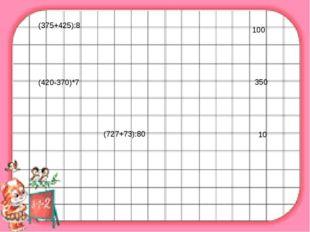 (375+425):8 100 (420-370)*7 350 (727+73):80 10