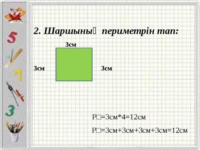 2. Шаршының периметрін тап: 3см 3см 3см Р□=3см*4=12см Р□=3см+3см+3см+3см=12см