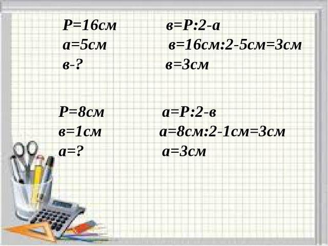 P=16см в=Р:2-а а=5cм в=16см:2-5см=3см в-? в=3см Р=8см а=Р:2-в в=1см а=8см:2-...