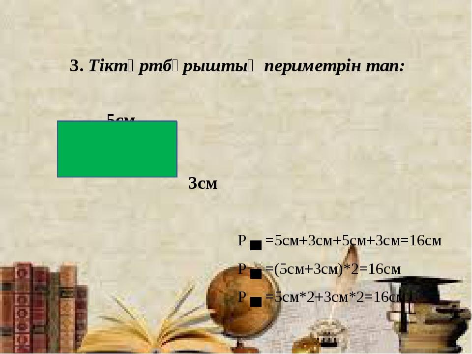 3. Тіктөртбұрыштың периметрін тап: 5см 3см Р ▄ =5см+3см+5см+3см=16см Р ▄ =(5...