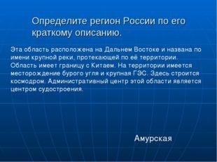Определите регион России по его краткому описанию.  Амурская Эта область рас