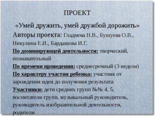 ПРОЕКТ «Умей дружить, умей дружбой дорожить» Авторы проекта: Гладнева Н.В.,
