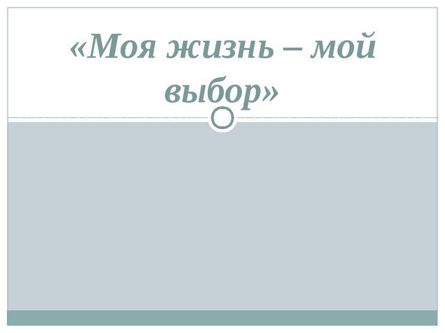 «Моя жизнь – мой выбор»