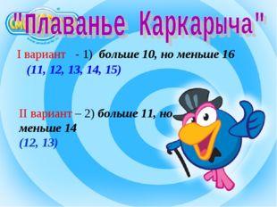 II вариант – 2) больше 11, но меньше 14 (12, 13) I вариант - 1) больше 10, но