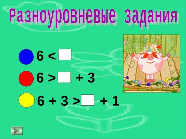 6 < 6 > + 3 6 + 3 > + 1