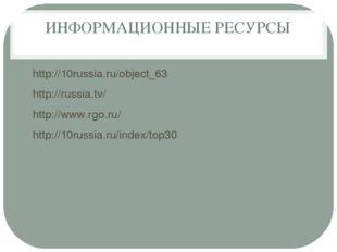 ИНФОРМАЦИОННЫЕ РЕСУРСЫ http://10russia.ru/object_63 http://russia.tv/ http://