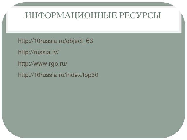 ИНФОРМАЦИОННЫЕ РЕСУРСЫ http://10russia.ru/object_63 http://russia.tv/ http://...