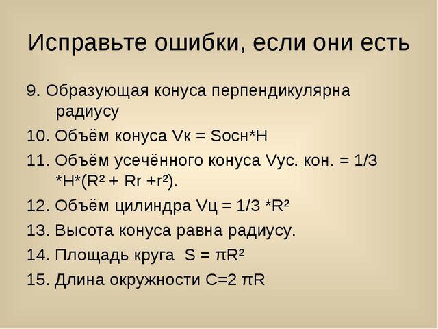 Исправьте ошибки, если они есть 9. Образующая конуса перпендикулярна радиусу...