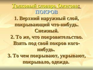 Толковый словарь Ожегова: ПОКРОВ 1. Верхний наружный слой, покрывающий что-н