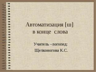 Автоматизация [ш] в конце слова Учитель –логопед: Щелконогова К.С.