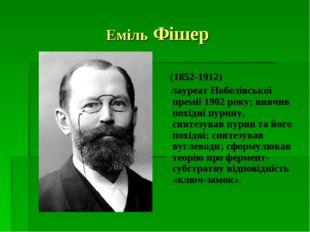 Еміль Фішер (1852-1912) лауреат Нобелівської премії 1902 року; вивчив похідні