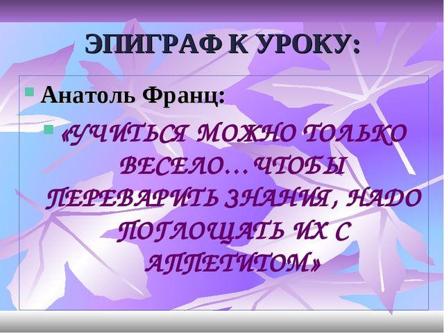 ЭПИГРАФ К УРОКУ: Анатоль Франц: «УЧИТЬСЯ МОЖНО ТОЛЬКО ВЕСЕЛО…ЧТОБЫ ПЕРЕВАРИТЬ...