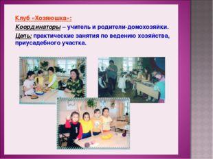 Клуб «Хозяюшка»: Координаторы – учитель и родители-домохозяйки. Цель: практи
