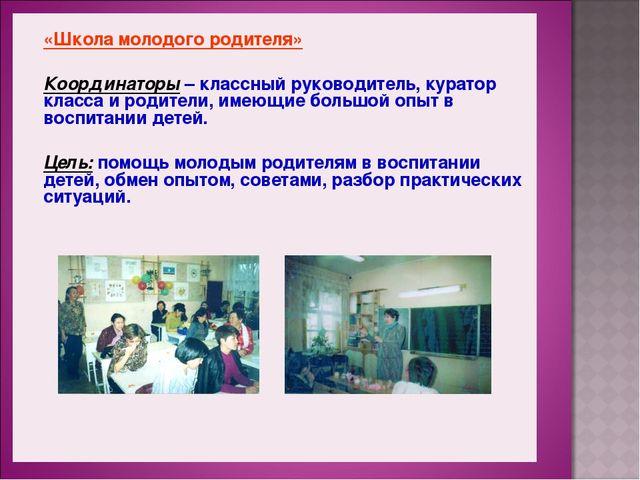«Школа молодого родителя» Координаторы – классный руководитель, куратор класс...
