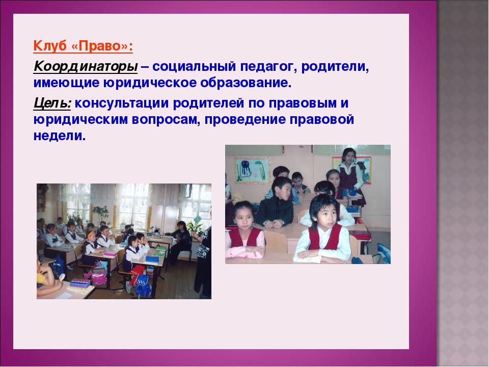 Клуб «Право»: Координаторы – социальный педагог, родители, имеющие юридическ...