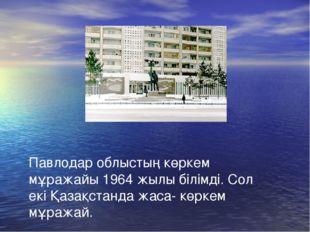 Павлодар облыстың көркем мұражайы 1964 жылы білімді. Сол екі Қазақстанда жаса