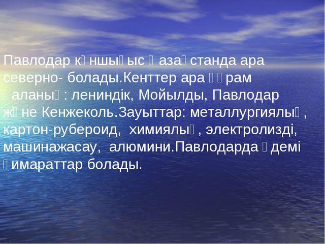 Павлодар күншығыс Қазақстанда ара северно- болады.Кенттер ара құрам қаланың:...