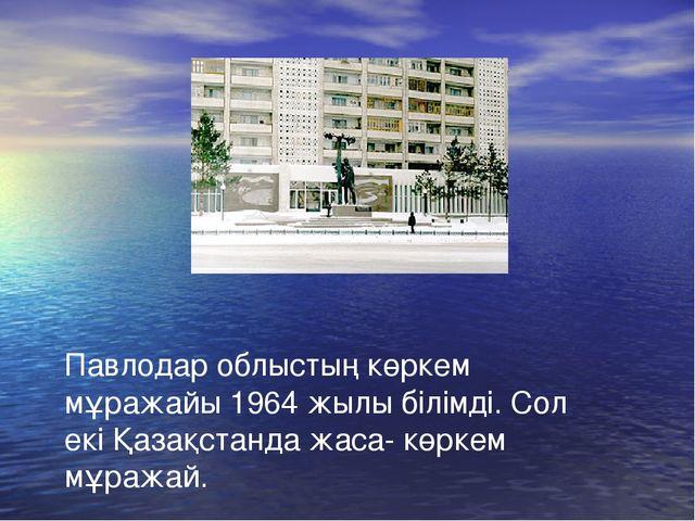 Павлодар облыстың көркем мұражайы 1964 жылы білімді. Сол екі Қазақстанда жаса...