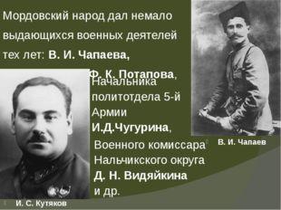 Мордовский народ дал немало выдающихся военных деятелей тех лет: В. И. Чапаев