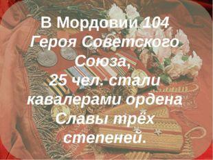 В Мордовии 104 Героя Советского Союза, 25 чел. стали кавалерами ордена Славы