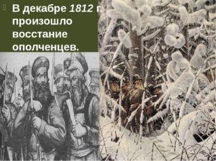 В декабре 1812 г. произошло восстание ополченцев.