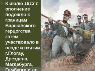 К июлю 1813 г. ополчение подошло к границам Варшавского герцогства, затем уча