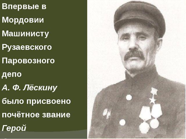 Впервые в Мордовии Машинисту Рузаевского Паровозного депо А. Ф. Лёскину было...