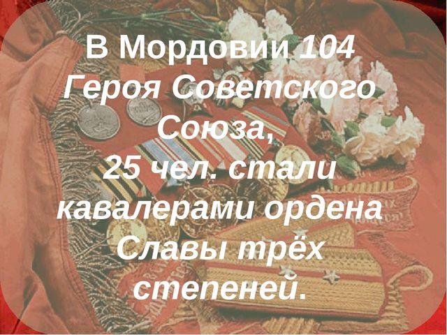 В Мордовии 104 Героя Советского Союза, 25 чел. стали кавалерами ордена Славы...