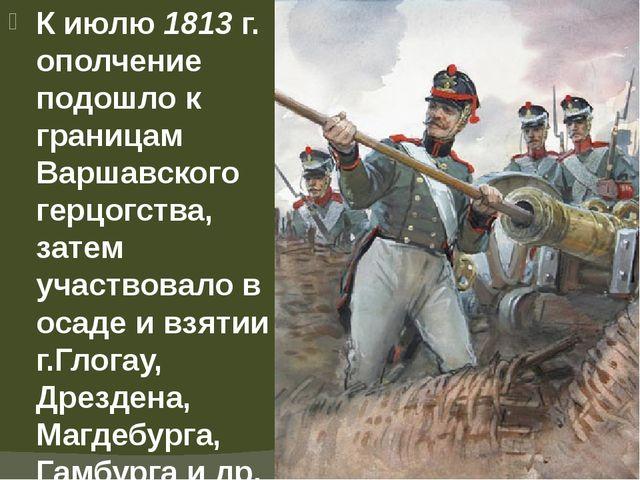 К июлю 1813 г. ополчение подошло к границам Варшавского герцогства, затем уча...