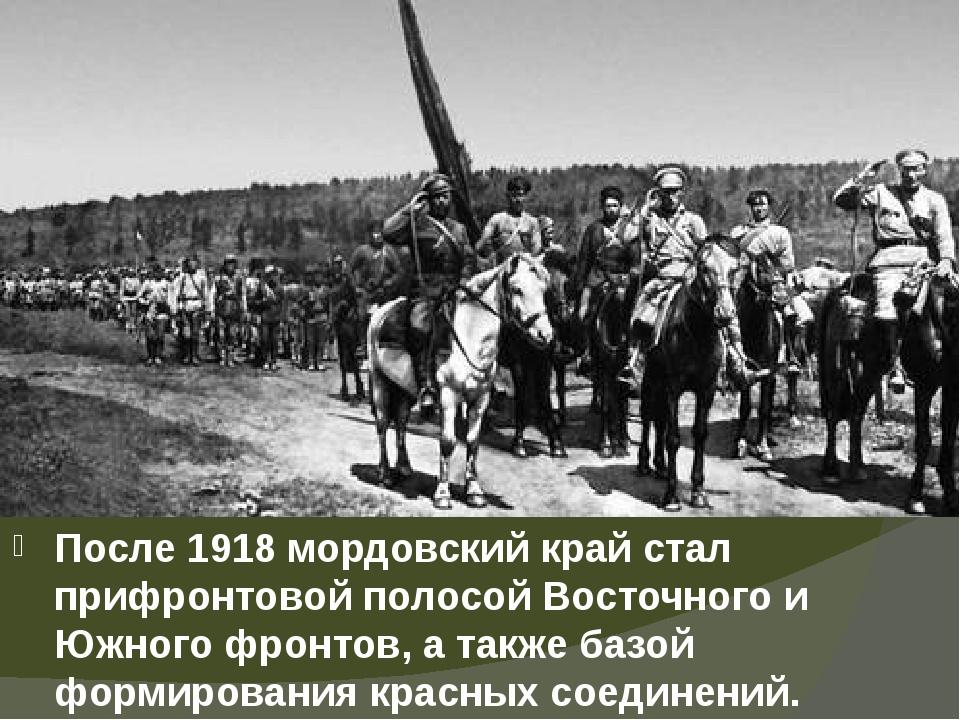 После 1918 мордовский край стал прифронтовой полосой Восточного и Южного фрон...